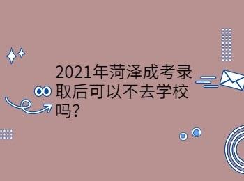 2021年菏泽成考录取后可以不去学校吗